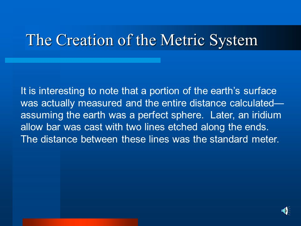 The Creation of the Metric System In the original metric system, the unit of length equaled a fraction of the earth s circumference.