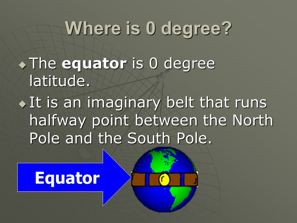 Where is 0 degree? The equator is 0 degree latitude. The equator is 0 degree latitude. It is an imaginary belt that runs halfway point between the Nor