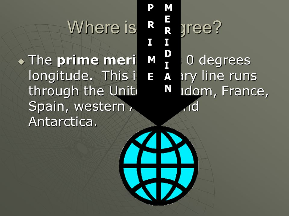 Where is 0 degree? The prime meridian is 0 degrees longitude. This imaginary line runs through the United Kingdom, France, Spain, western Africa, and