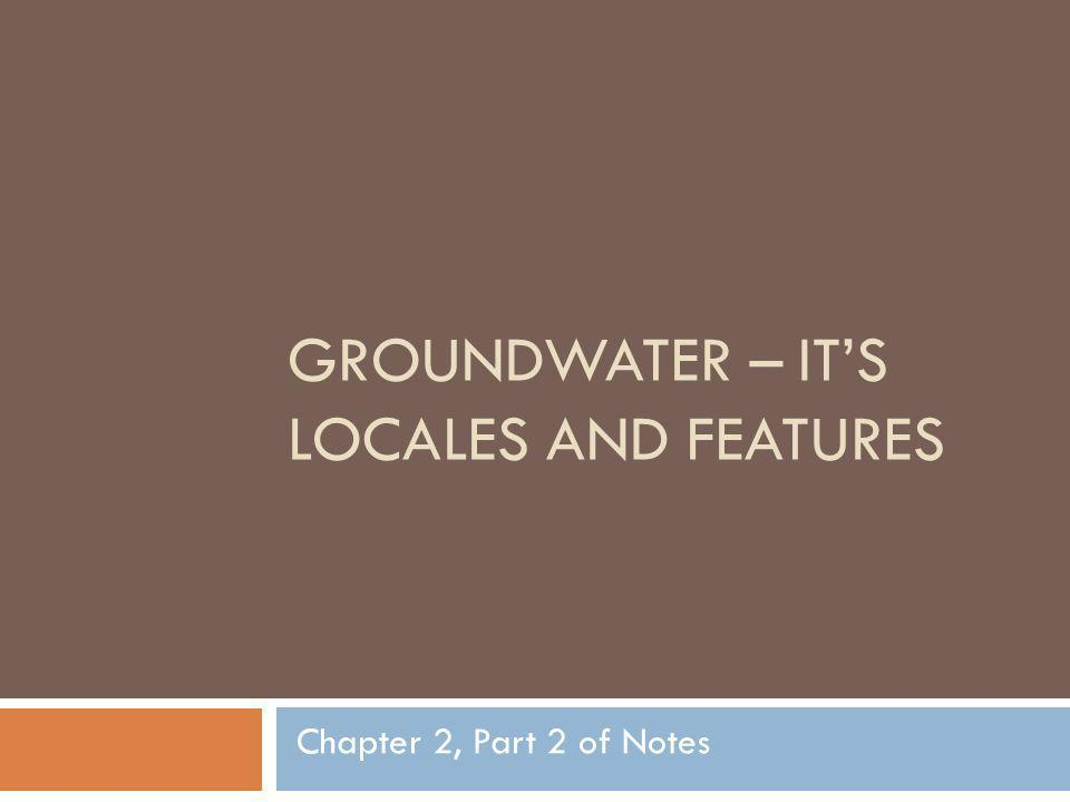 GROUNDWATER – ITS LOCALES AND FEATURES Chapter 2, Part 2 of Notes