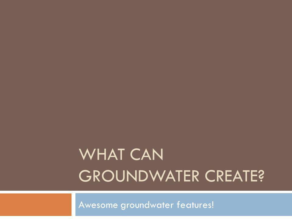 WHAT CAN GROUNDWATER CREATE? Awesome groundwater features!
