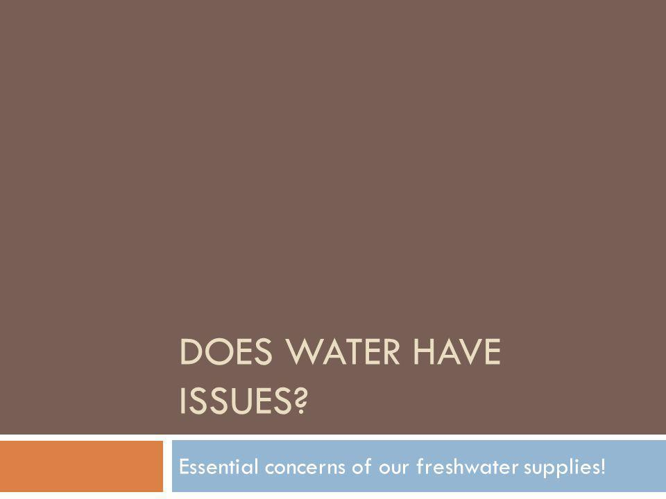 DOES WATER HAVE ISSUES? Essential concerns of our freshwater supplies!