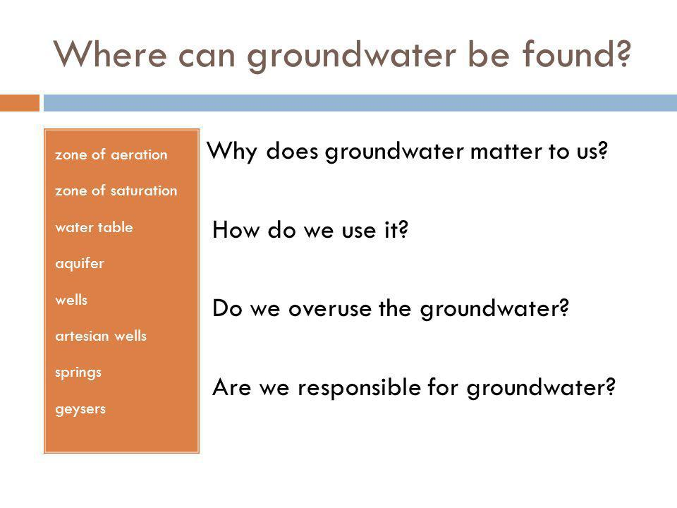 Where can groundwater be found? zone of aeration zone of saturation water table aquifer wells artesian wells springs geysers Why does groundwater matt