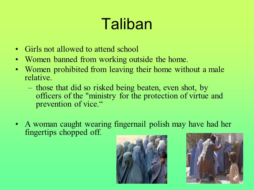 Taliban Girls not allowed to attend school Women banned from working outside the home.