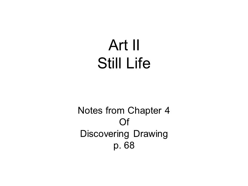 Art II Still Life Notes from Chapter 4 Of Discovering Drawing p. 68
