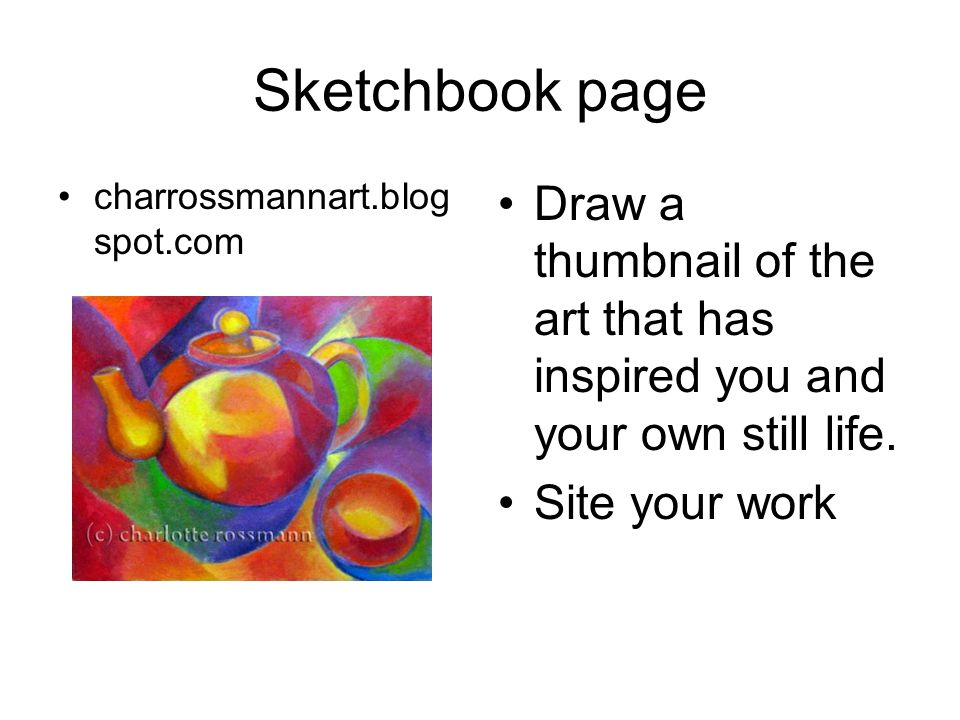 Sketchbook page charrossmannart.blog spot.com Draw a thumbnail of the art that has inspired you and your own still life. Site your work