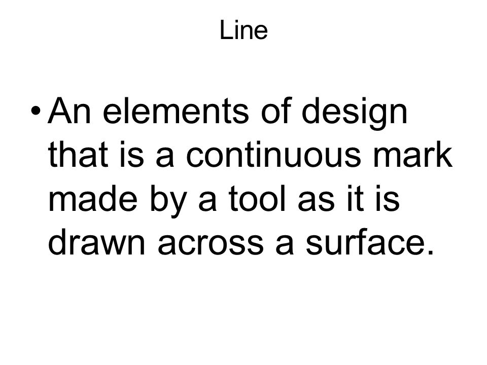 Line An elements of design that is a continuous mark made by a tool as it is drawn across a surface.