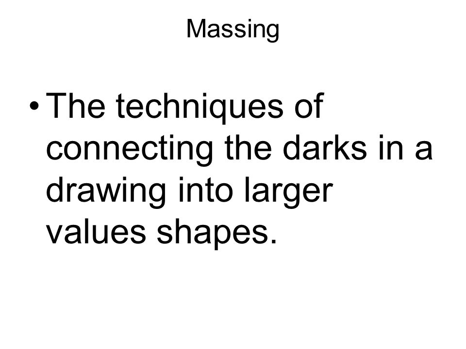 Massing The techniques of connecting the darks in a drawing into larger values shapes.