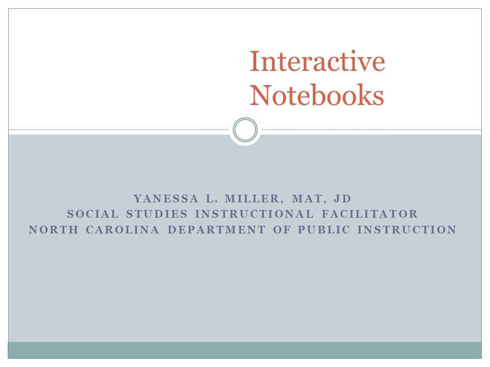 YANESSA L. MILLER, MAT, JD SOCIAL STUDIES INSTRUCTIONAL FACILITATOR NORTH CAROLINA DEPARTMENT OF PUBLIC INSTRUCTION Interactive Notebooks