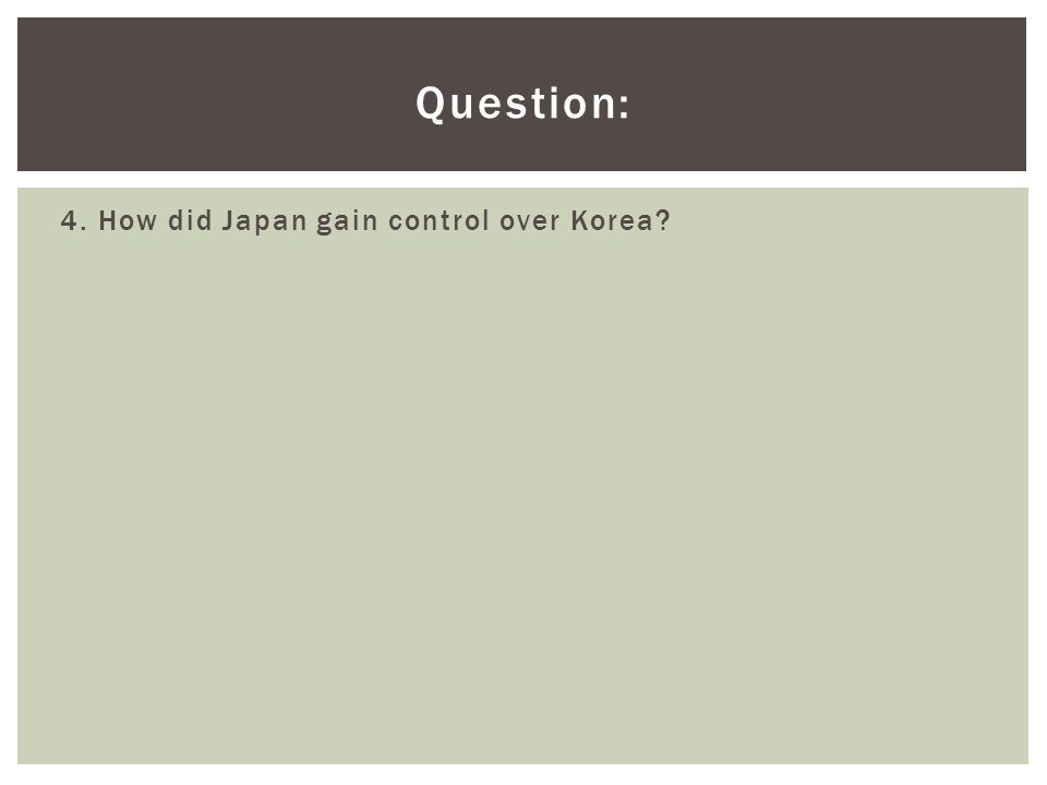 Question: 4. How did Japan gain control over Korea?