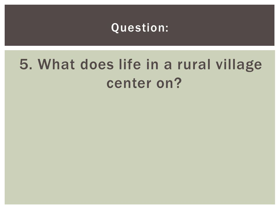 Question: 5. What does life in a rural village center on?