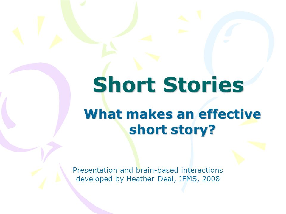 Short Stories What makes an effective short story? Presentation and brain-based interactions developed by Heather Deal, JFMS, 2008
