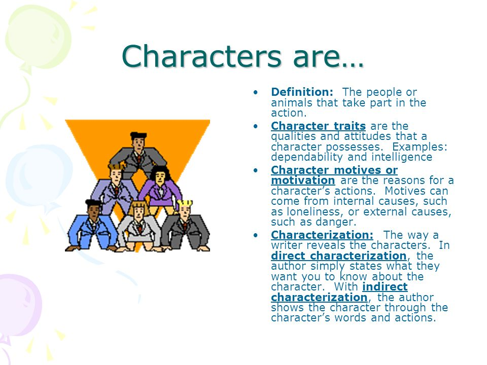 Characters are… Definition: The people or animals that take part in the action. Character traits are the qualities and attitudes that a character poss