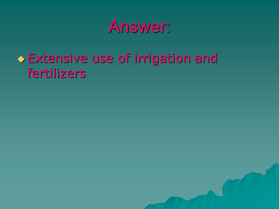 Answer: Extensive use of irrigation and fertilizers Extensive use of irrigation and fertilizers
