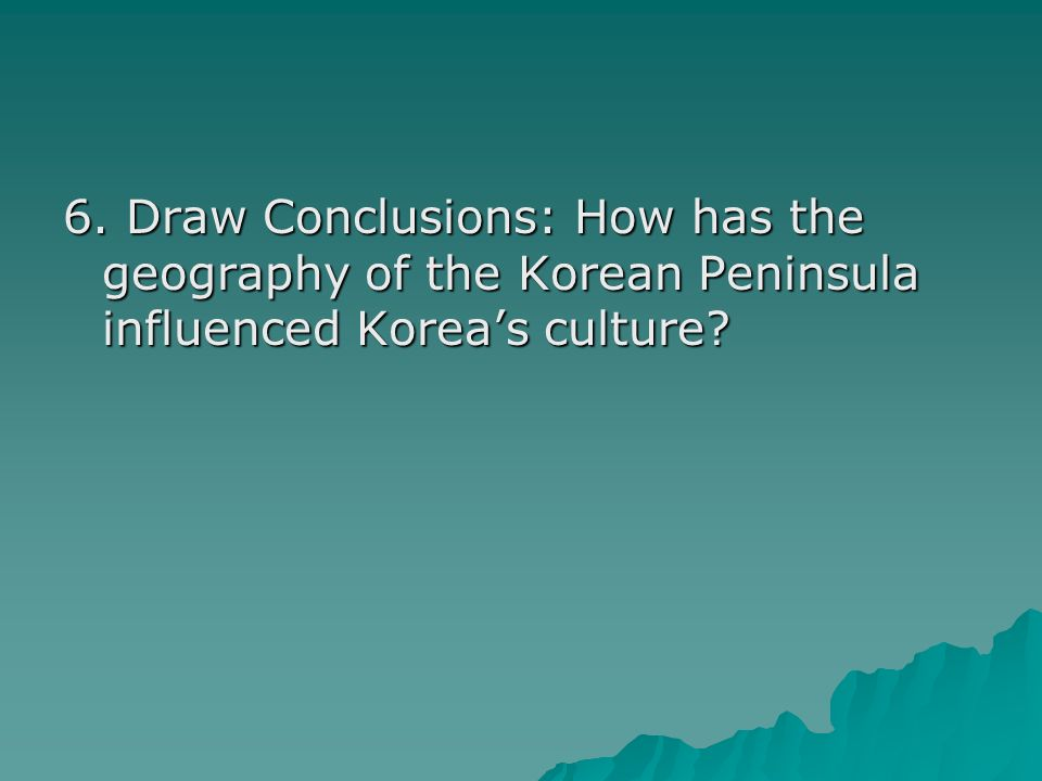 6. Draw Conclusions: How has the geography of the Korean Peninsula influenced Koreas culture