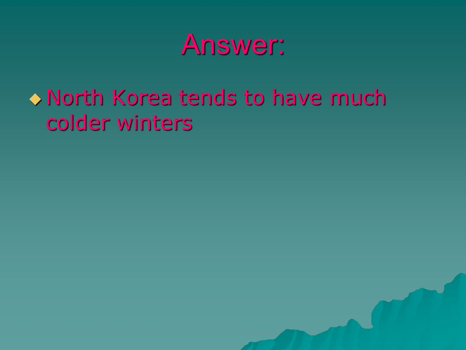 Answer: North Korea tends to have much colder winters North Korea tends to have much colder winters