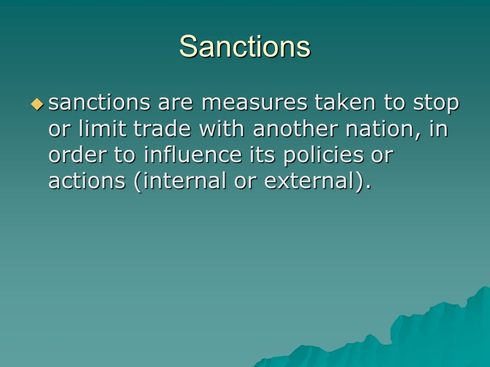 Sanctions sanctions are measures taken to stop or limit trade with another nation, in order to influence its policies or actions (internal or external).