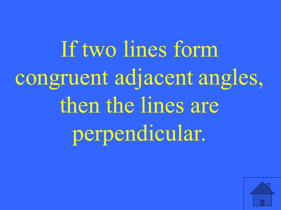 If two lines form congruent adjacent angles, then the lines are perpendicular.