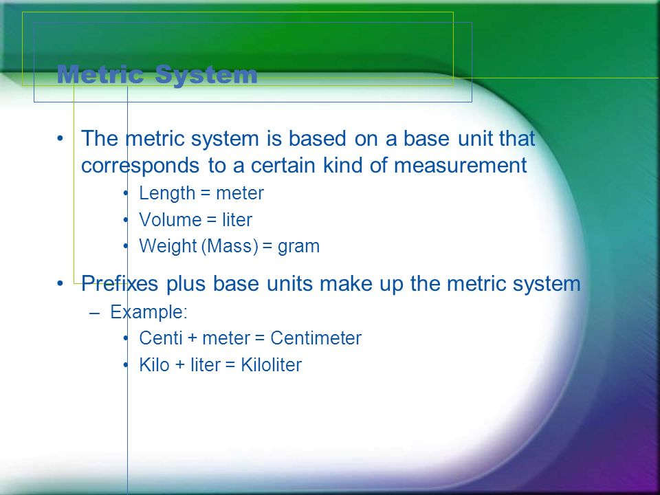 Metric System The metric system is based on a base unit that corresponds to a certain kind of measurement Length = meter Volume = liter Weight (Mass)