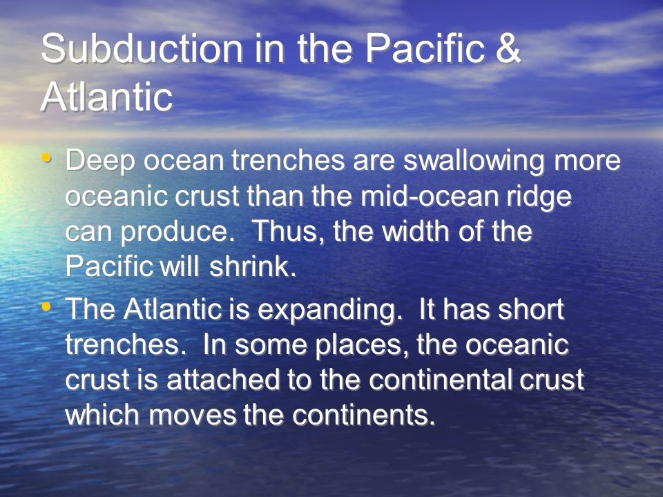Subduction in the Pacific & Atlantic Deep ocean trenches are swallowing more oceanic crust than the mid-ocean ridge can produce. Thus, the width of th