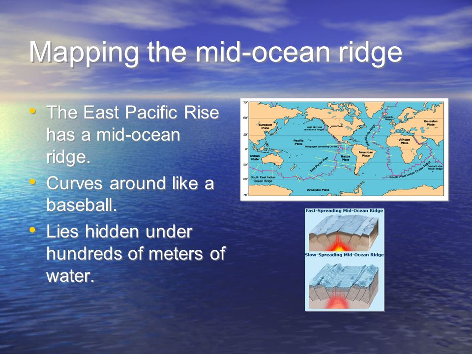 Mapping the mid-ocean ridge The East Pacific Rise has a mid-ocean ridge. Curves around like a baseball. Lies hidden under hundreds of meters of water.