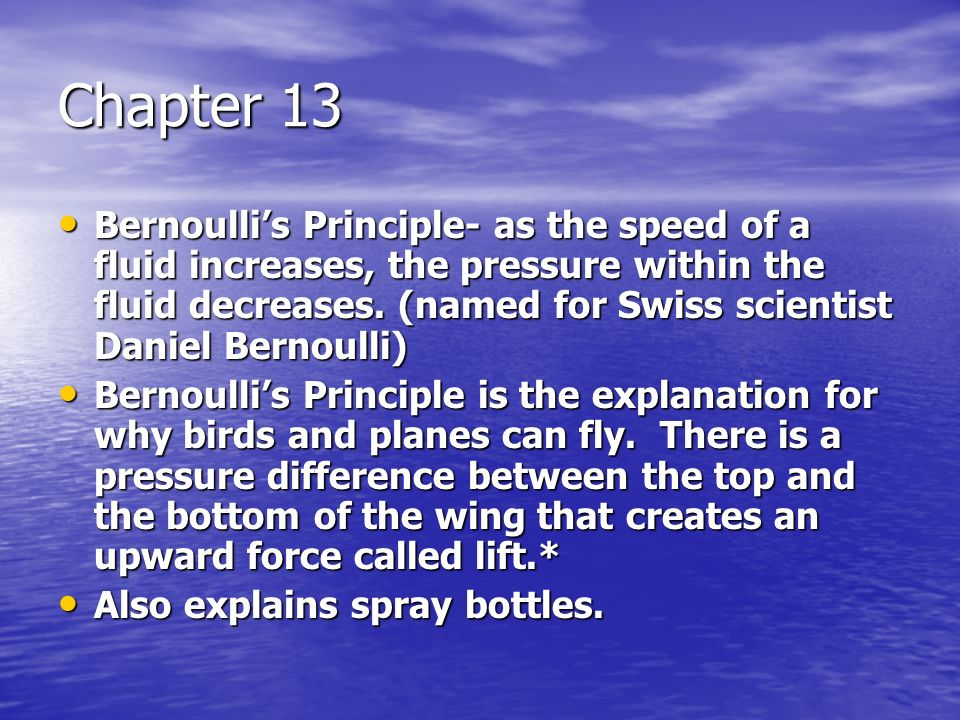 Chapter 13 Bernoullis Principle- as the speed of a fluid increases, the pressure within the fluid decreases. (named for Swiss scientist Daniel Bernoul