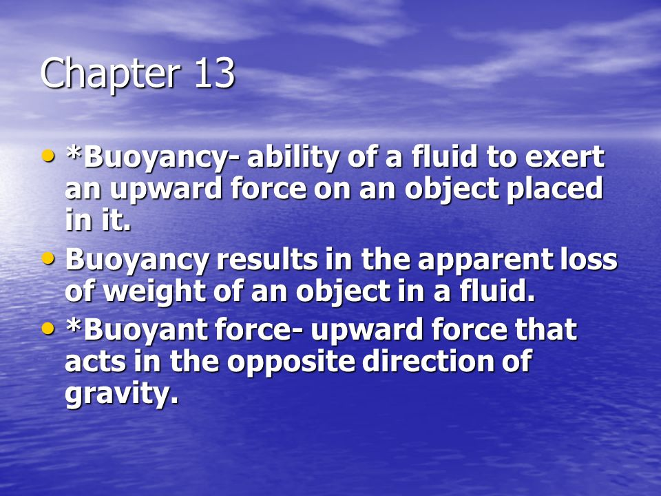 Chapter 13 *Buoyancy- ability of a fluid to exert an upward force on an object placed in it. *Buoyancy- ability of a fluid to exert an upward force on