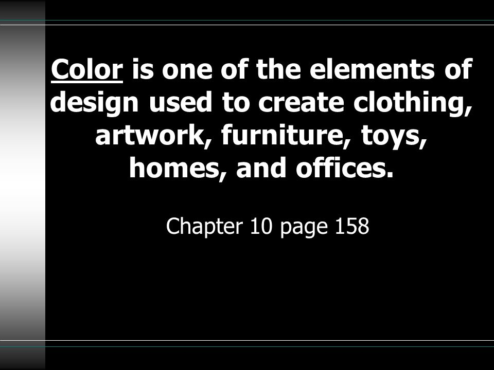 Color is one of the elements of design used to create clothing, artwork, furniture, toys, homes, and offices. Chapter 10 page 158