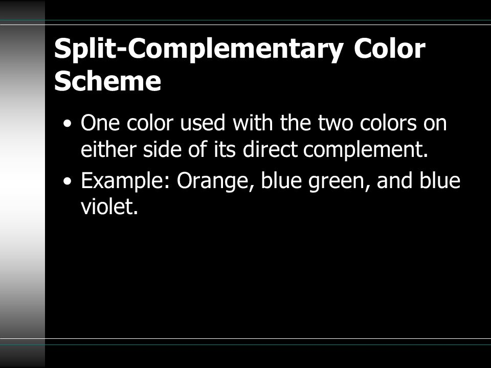 Split-Complementary Color Scheme One color used with the two colors on either side of its direct complement. Example: Orange, blue green, and blue vio