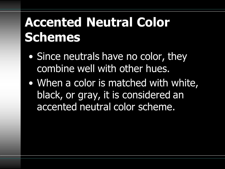 Accented Neutral Color Schemes Since neutrals have no color, they combine well with other hues. When a color is matched with white, black, or gray, it