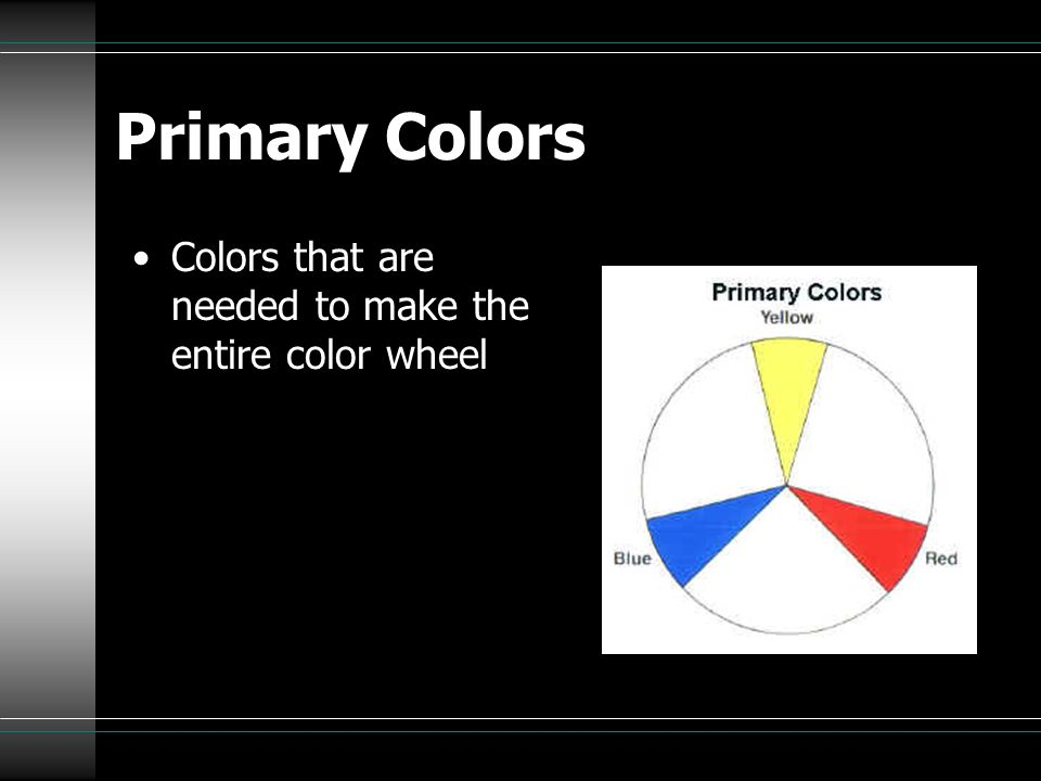 Primary Colors Colors that are needed to make the entire color wheel
