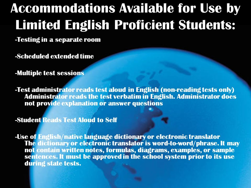 Accommodations Available for Use by Limited English Proficient Students: -Testing in a separate room -Scheduled extended time -Multiple test sessions -Test administrator reads test aloud in English (non-reading tests only) Administrator reads the test verbatim in English.