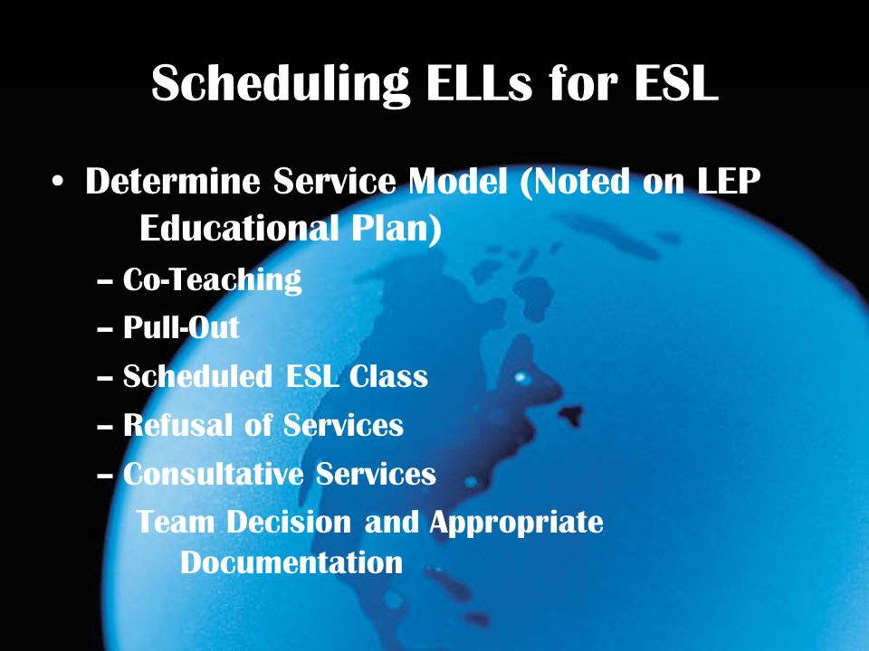 Scheduling ELLs for ESL Determine Service Model (Noted on LEP Educational Plan) –Co-Teaching –Pull-Out –Scheduled ESL Class –Refusal of Services –Consultative Services Team Decision and Appropriate Documentation