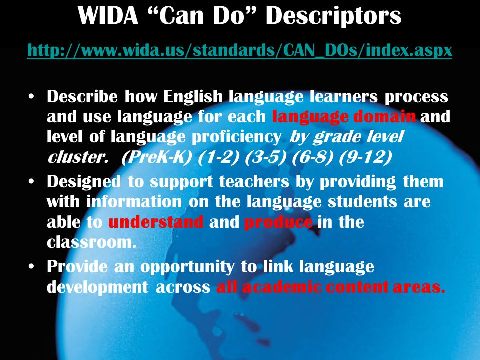 WIDA Can Do Descriptors http://www.wida.us/standards/CAN_DOs/index.aspx http://www.wida.us/standards/CAN_DOs/index.aspx Describe how English language learners process and use language for each language domain and level of language proficiency by grade level cluster.