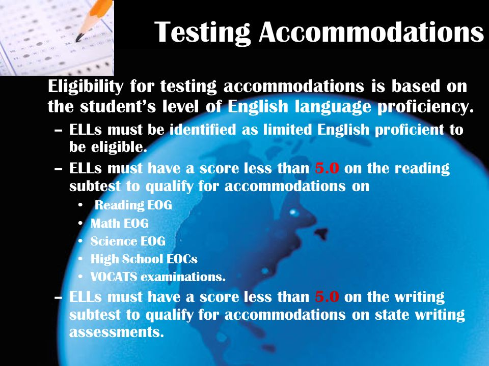 Testing Accommodations Eligibility for testing accommodations is based on the students level of English language proficiency.