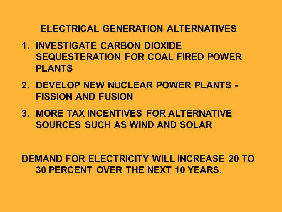 ELECTRICAL GENERATION ALTERNATIVES 1.INVESTIGATE CARBON DIOXIDE SEQUESTERATION FOR COAL FIRED POWER PLANTS 2.DEVELOP NEW NUCLEAR POWER PLANTS - FISSION AND FUSION 3.MORE TAX INCENTIVES FOR ALTERNATIVE SOURCES SUCH AS WIND AND SOLAR DEMAND FOR ELECTRICITY WILL INCREASE 20 TO 30 PERCENT OVER THE NEXT 10 YEARS.