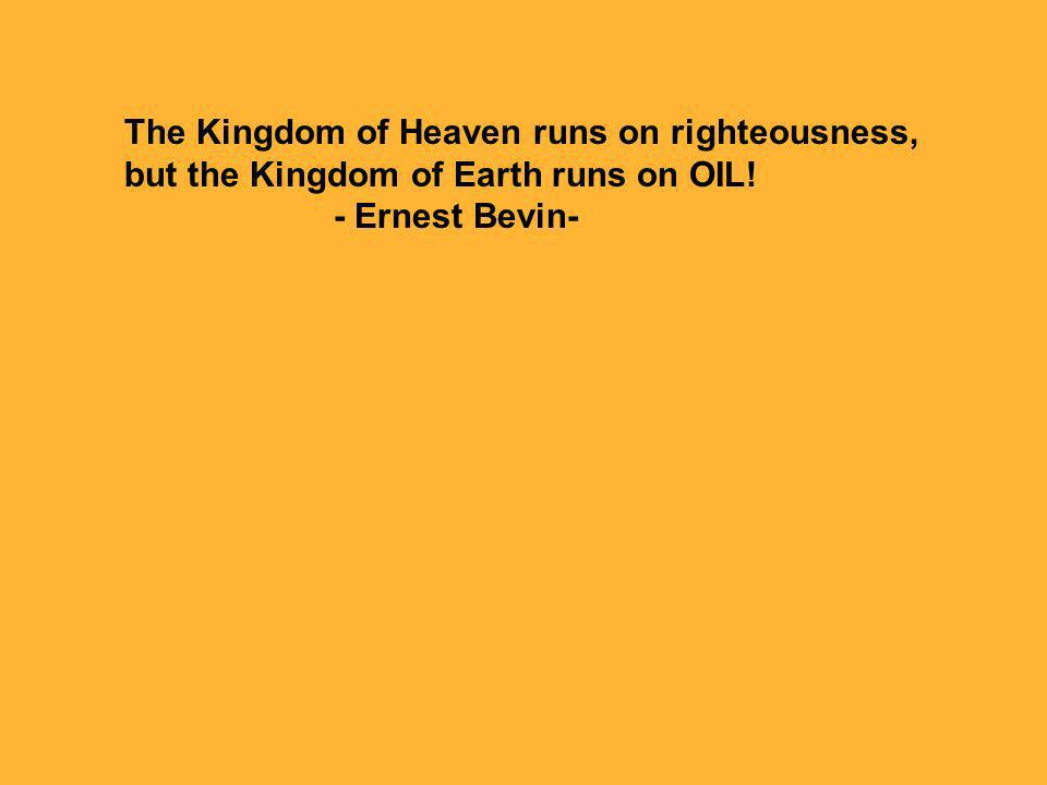 The Kingdom of Heaven runs on righteousness, but the Kingdom of Earth runs on OIL! - Ernest Bevin-