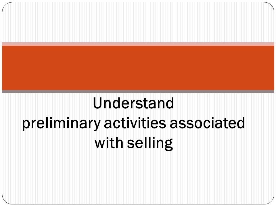 Understand preliminary activities associated with selling