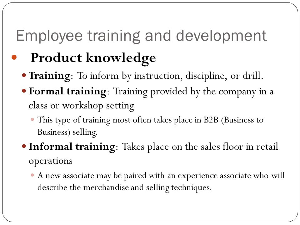 Employee training and development Product knowledge Training: To inform by instruction, discipline, or drill. Formal training: Training provided by th