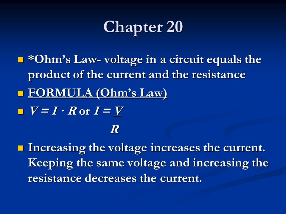 Chapter 20 *Ohms Law- voltage in a circuit equals the product of the current and the resistance *Ohms Law- voltage in a circuit equals the product of