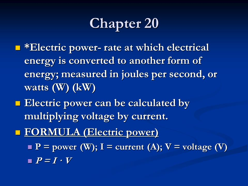 Chapter 20 *Electric power- rate at which electrical energy is converted to another form of energy; measured in joules per second, or watts (W) (kW) *