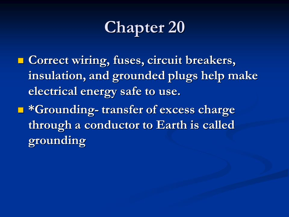 Chapter 20 Correct wiring, fuses, circuit breakers, insulation, and grounded plugs help make electrical energy safe to use. Correct wiring, fuses, cir