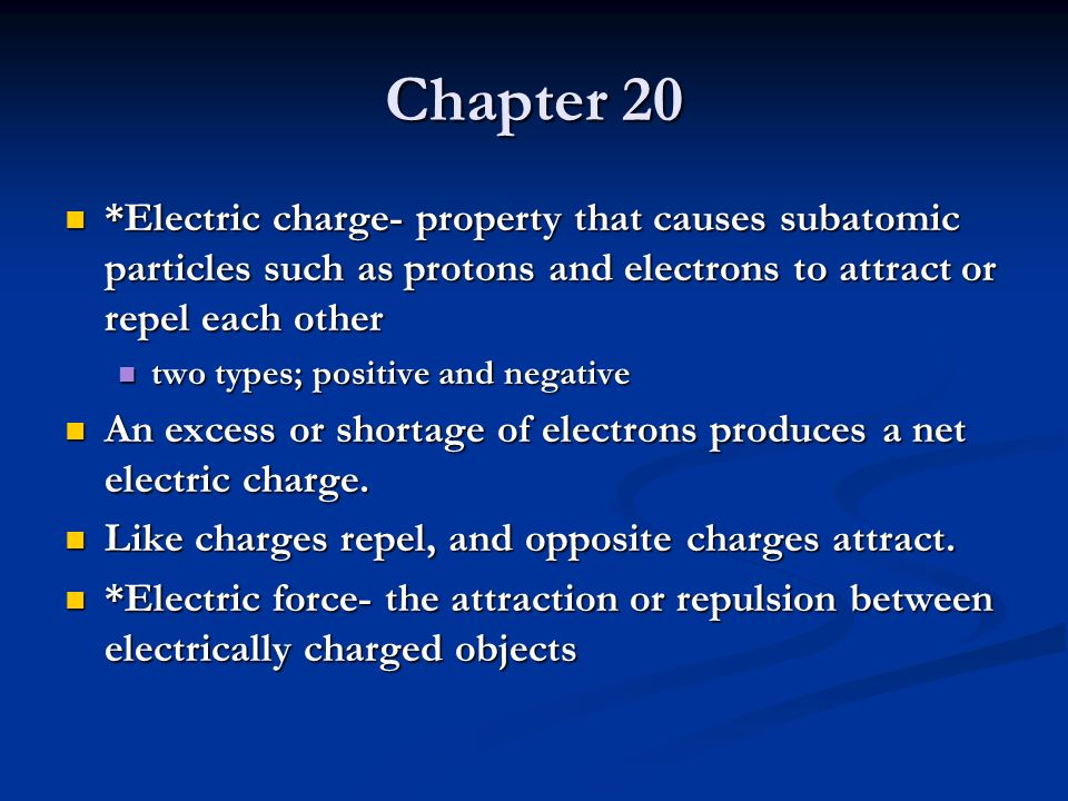 Chapter 20 *Electric charge- property that causes subatomic particles such as protons and electrons to attract or repel each other *Electric charge- p