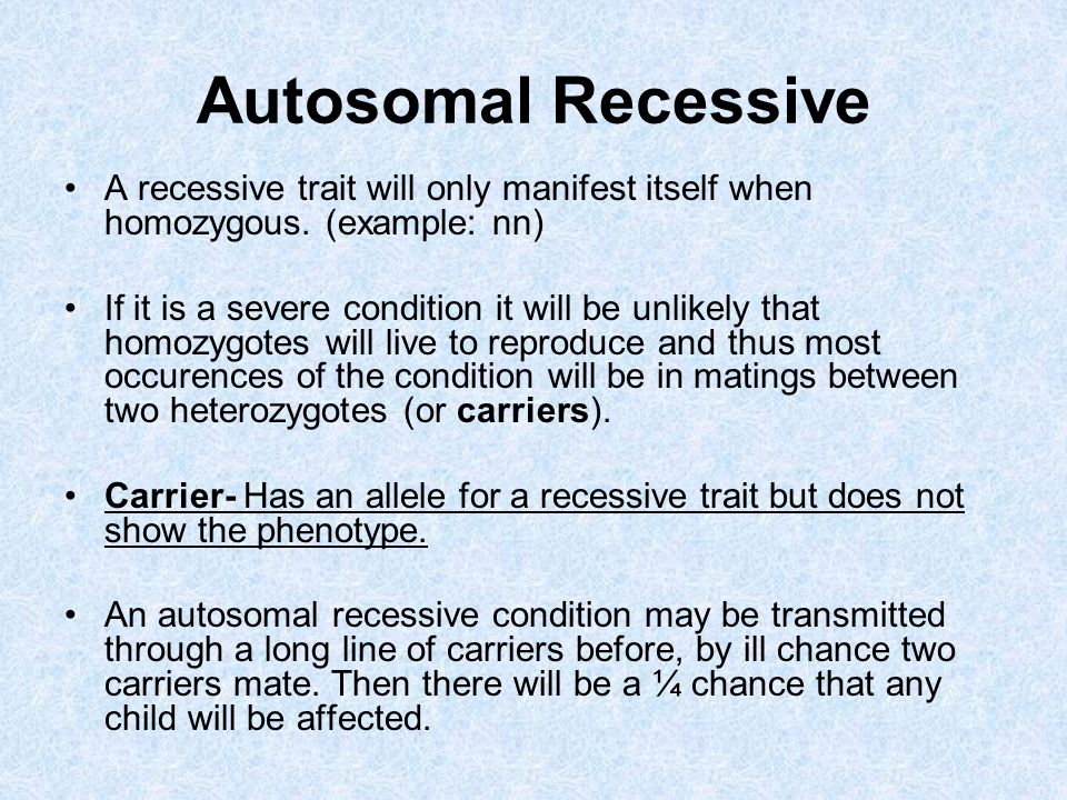 Autosomal Recessive A recessive trait will only manifest itself when homozygous. (example: nn) If it is a severe condition it will be unlikely that ho