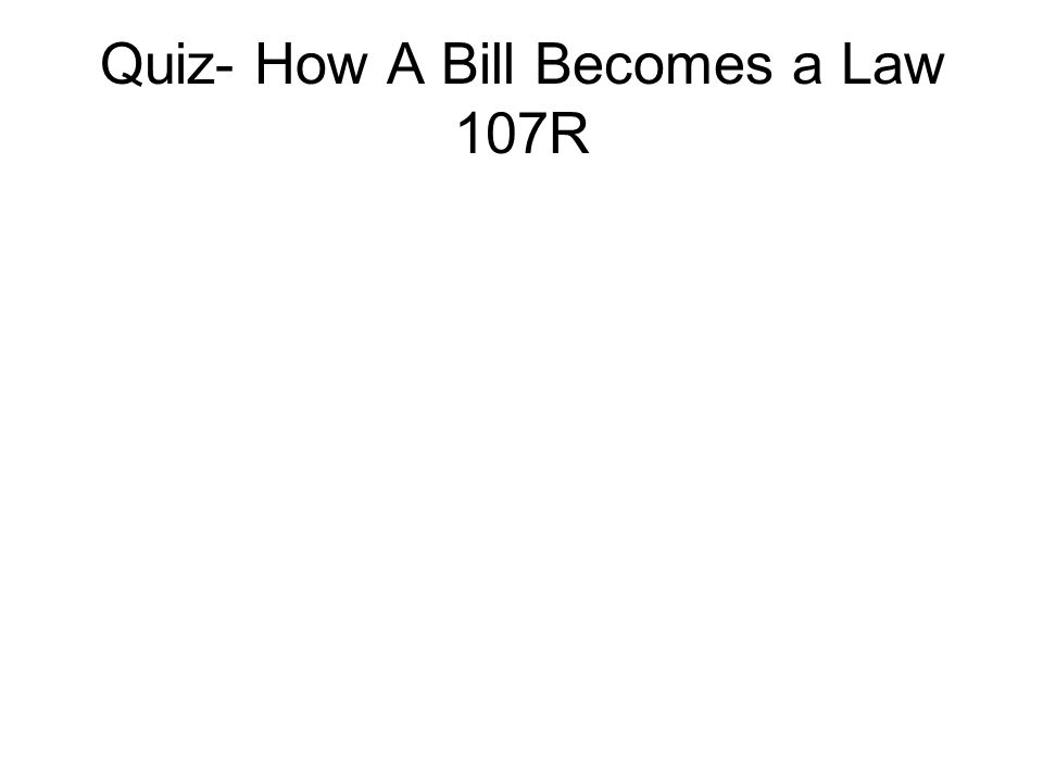 Quiz- How A Bill Becomes a Law 107R