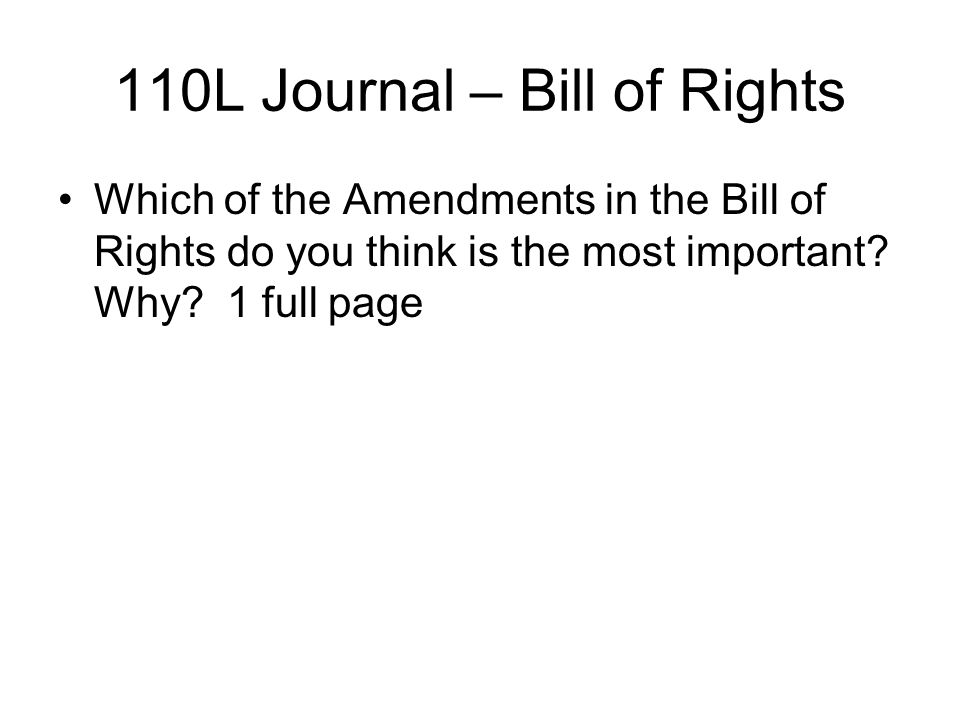 110L Journal – Bill of Rights Which of the Amendments in the Bill of Rights do you think is the most important? Why? 1 full page