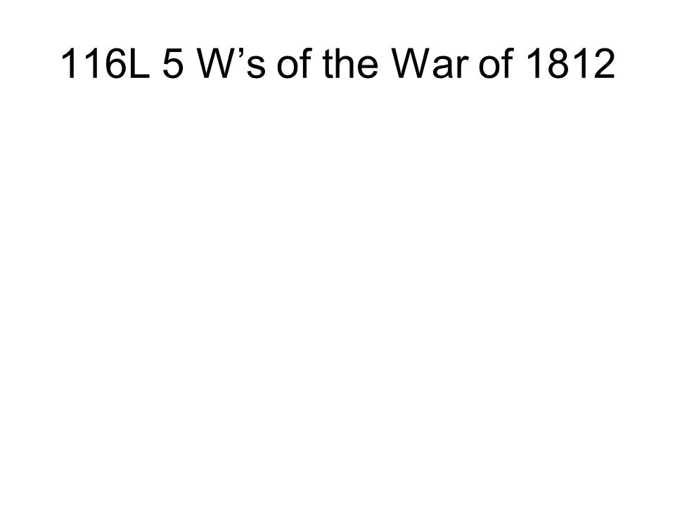 116L 5 Ws of the War of 1812