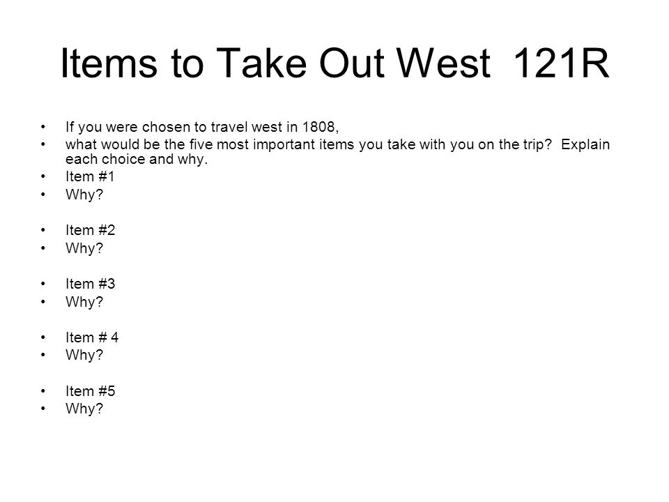 Items to Take Out West 121R If you were chosen to travel west in 1808, what would be the five most important items you take with you on the trip? Expl