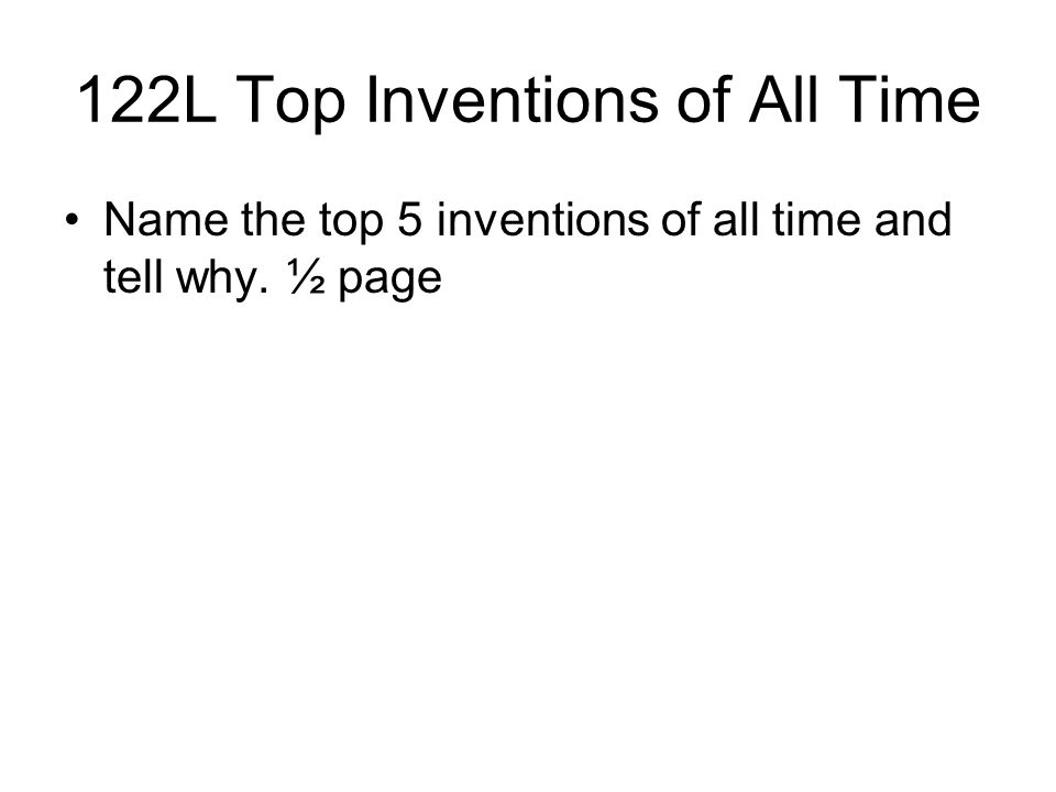 122L Top Inventions of All Time Name the top 5 inventions of all time and tell why. ½ page