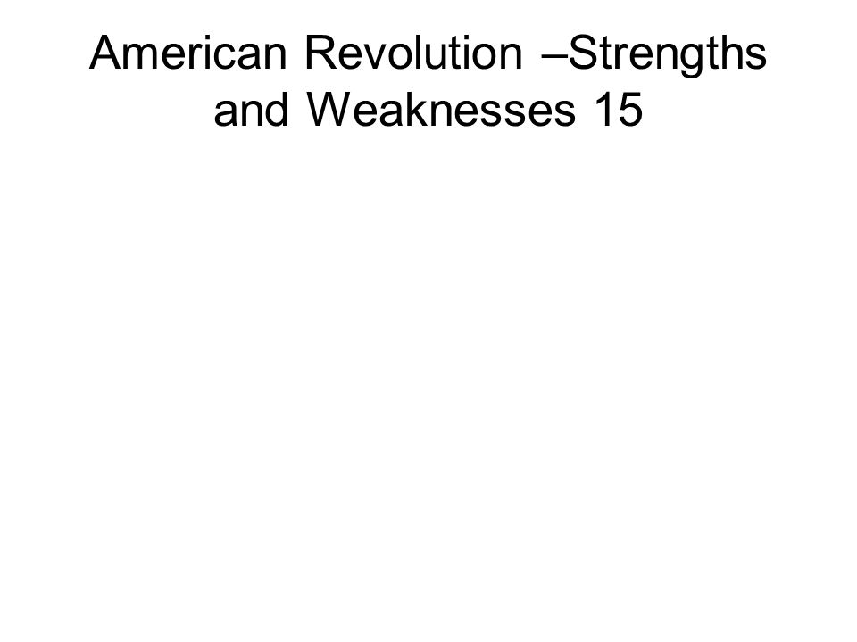 American Revolution –Strengths and Weaknesses 15